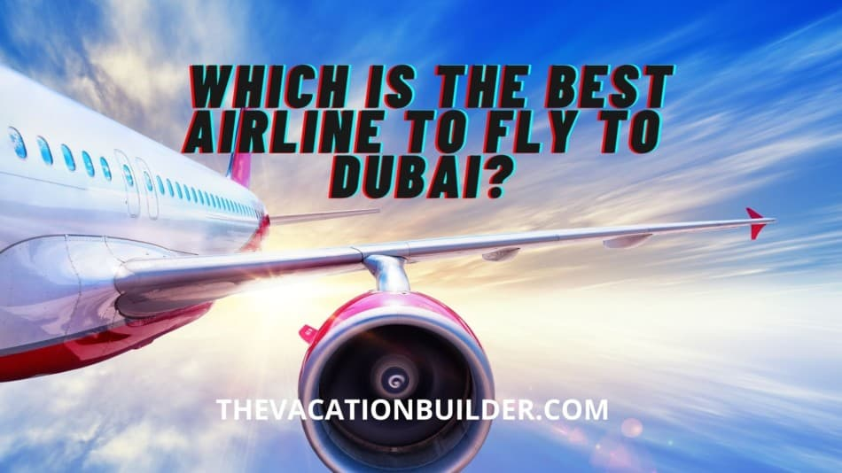 Best Airline to Fly to Dubai | The Vacation Builder