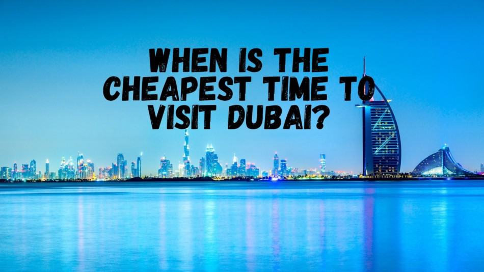 When is the Cheapest Time to Visit Dubai | The Vacation Builder
