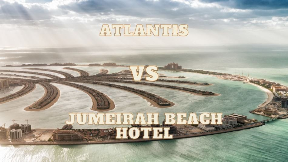 Atlantis or Jumeirah Beach Hotel - Which is Better