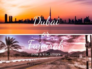 Dubai or Fujairah for a Vacation | The Vacation Builder