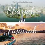 Which Emirate to Choose for a Vacation - Sharjah or Fujairah | The Vacation Builder